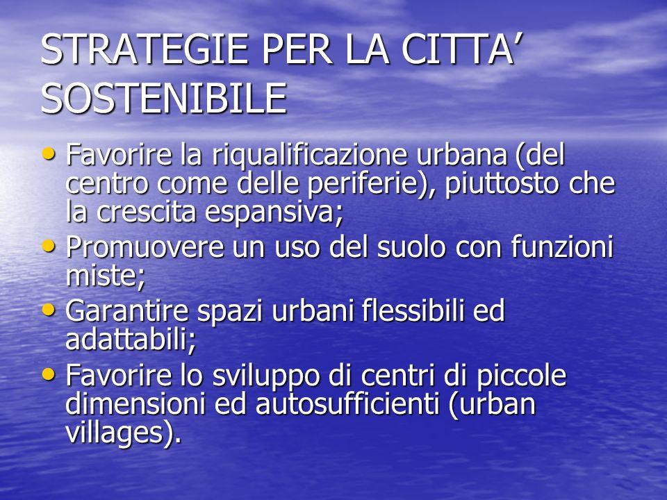 STRATEGIE PER LA CITTA SOSTENIBILE Favorire la riqualificazione urbana (del centro come delle periferie), piuttosto che la crescita espansiva; Favorir