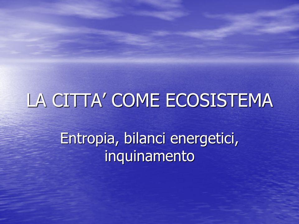 LA CITTA COME ECOSISTEMA Entropia, bilanci energetici, inquinamento
