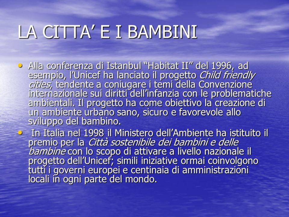 LA CITTA E I BAMBINI Alla conferenza di Istanbul Habitat II del 1996, ad esempio, lUnicef ha lanciato il progetto Child friendly cities, tendente a co
