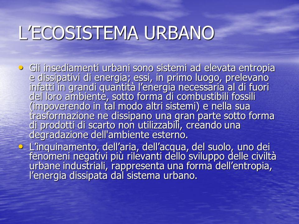 LECOSISTEMA URBANO Gli insediamenti urbani sono sistemi ad elevata entropia e dissipativi di energia; essi, in primo luogo, prelevano infatti in grand