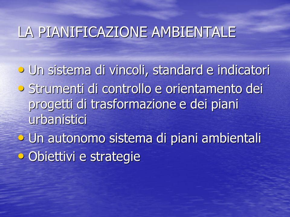 LA PIANIFICAZIONE AMBIENTALE Un sistema di vincoli, standard e indicatori Un sistema di vincoli, standard e indicatori Strumenti di controllo e orient