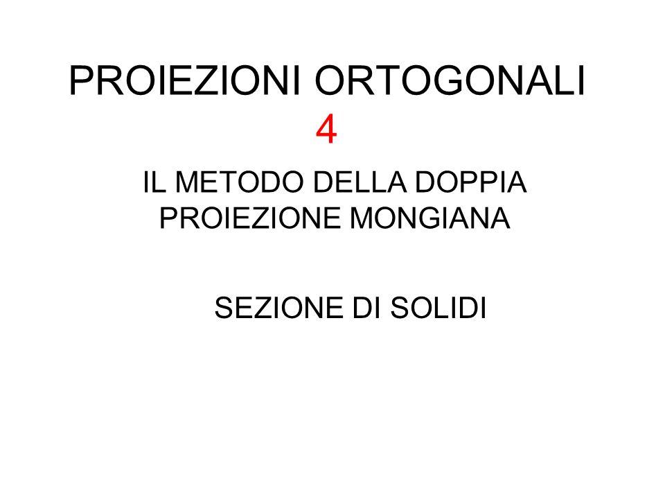 PROIEZIONI ORTOGONALI 4 IL METODO DELLA DOPPIA PROIEZIONE MONGIANA SEZIONE DI SOLIDI