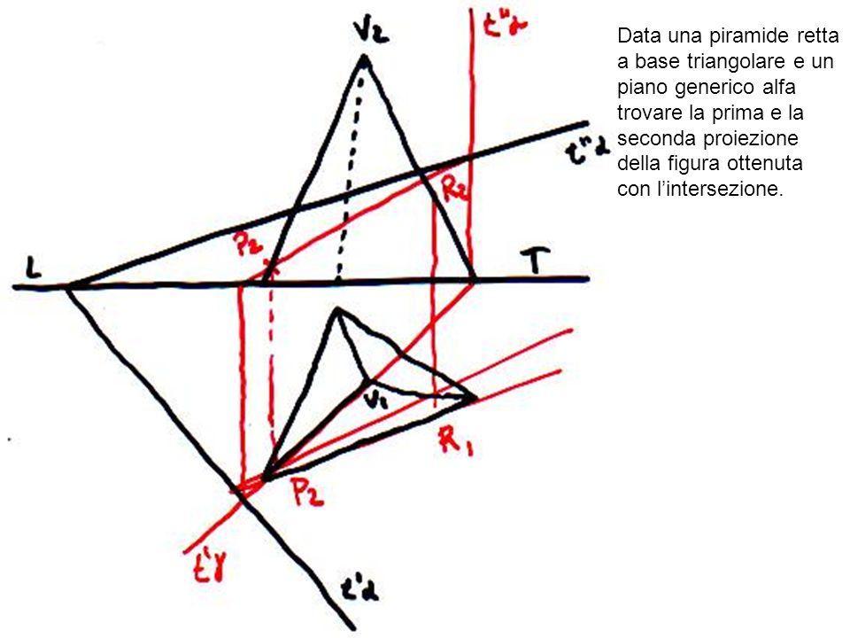 Data una piramide retta a base triangolare e un piano generico alfa trovare la prima e la seconda proiezione della figura ottenuta con lintersezione.