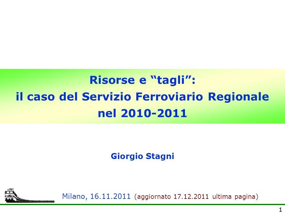 11 Risorse e tagli: il caso del Servizio Ferroviario Regionale nel 2010-2011 Giorgio Stagni Milano, 16.11.2011 (aggiornato 17.12.2011 ultima pagina)