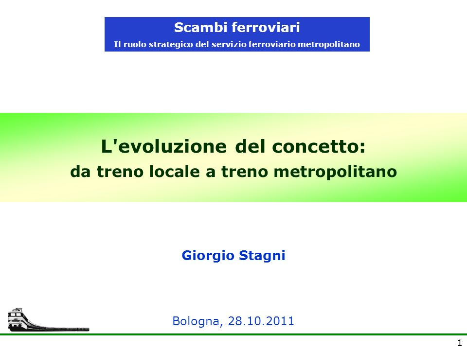 1 L'evoluzione del concetto: da treno locale a treno metropolitano Giorgio Stagni Scambi ferroviari Il ruolo strategico del servizio ferroviario metro
