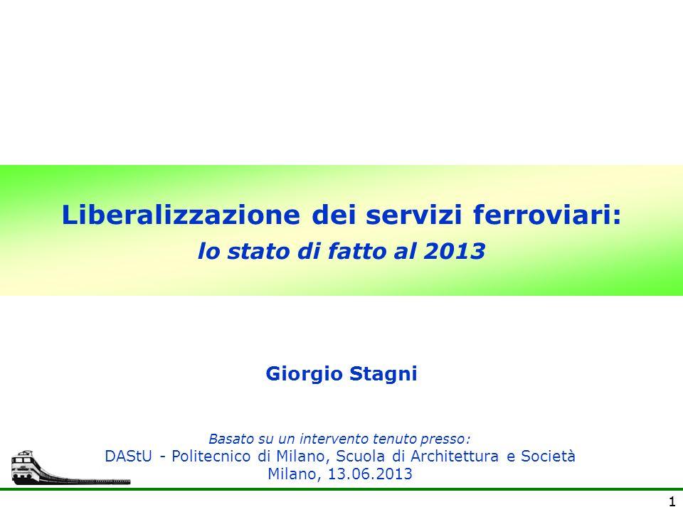 11 Liberalizzazione dei servizi ferroviari: lo stato di fatto al 2013 Giorgio Stagni Basato su un intervento tenuto presso: DAStU - Politecnico di Mil