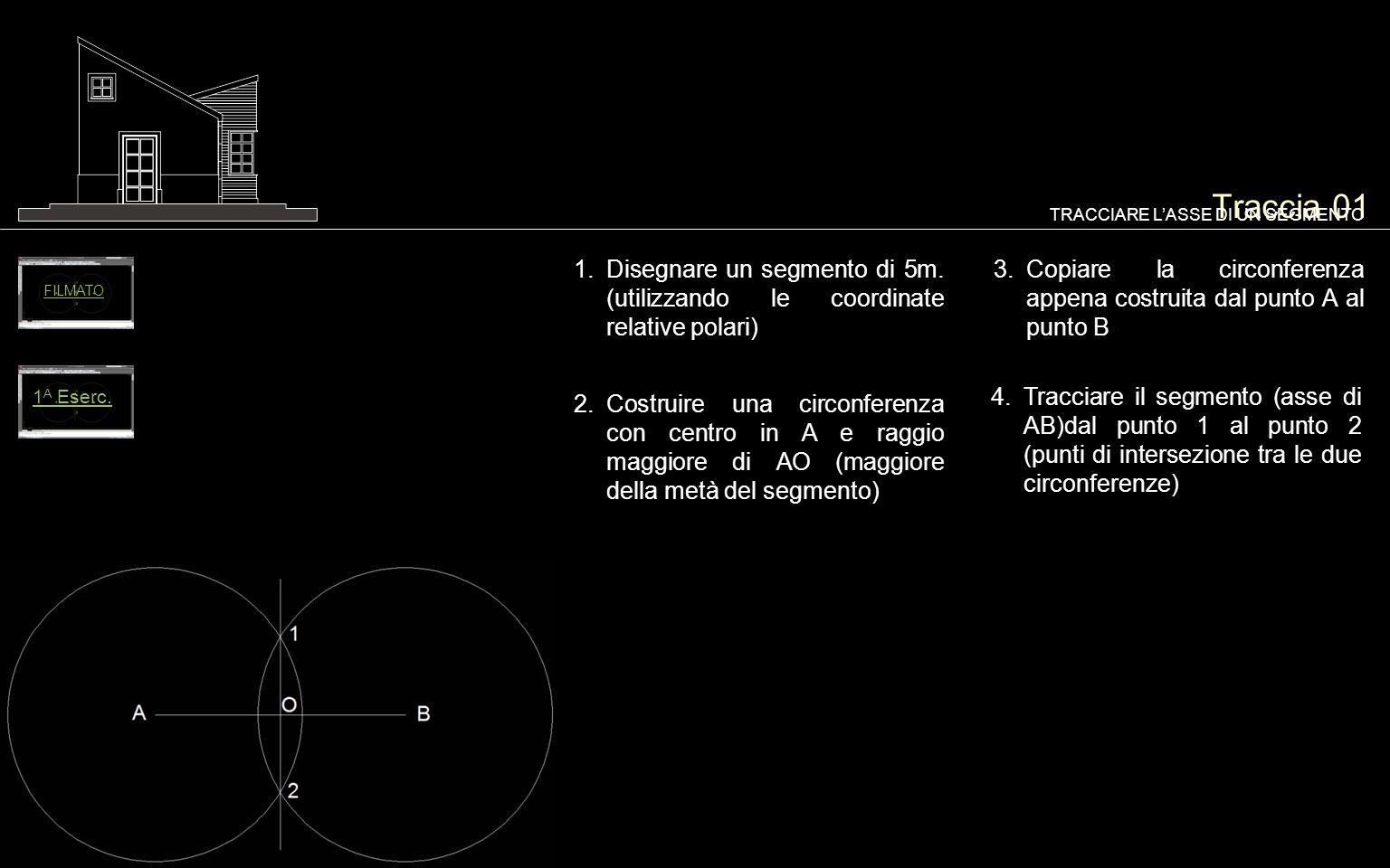 Traccia 01 1.Disegnare un segmento di 5m. (utilizzando le coordinate relative polari) TRACCIARE LASSE DI UN SEGMENTO 2.Costruire una circonferenza con