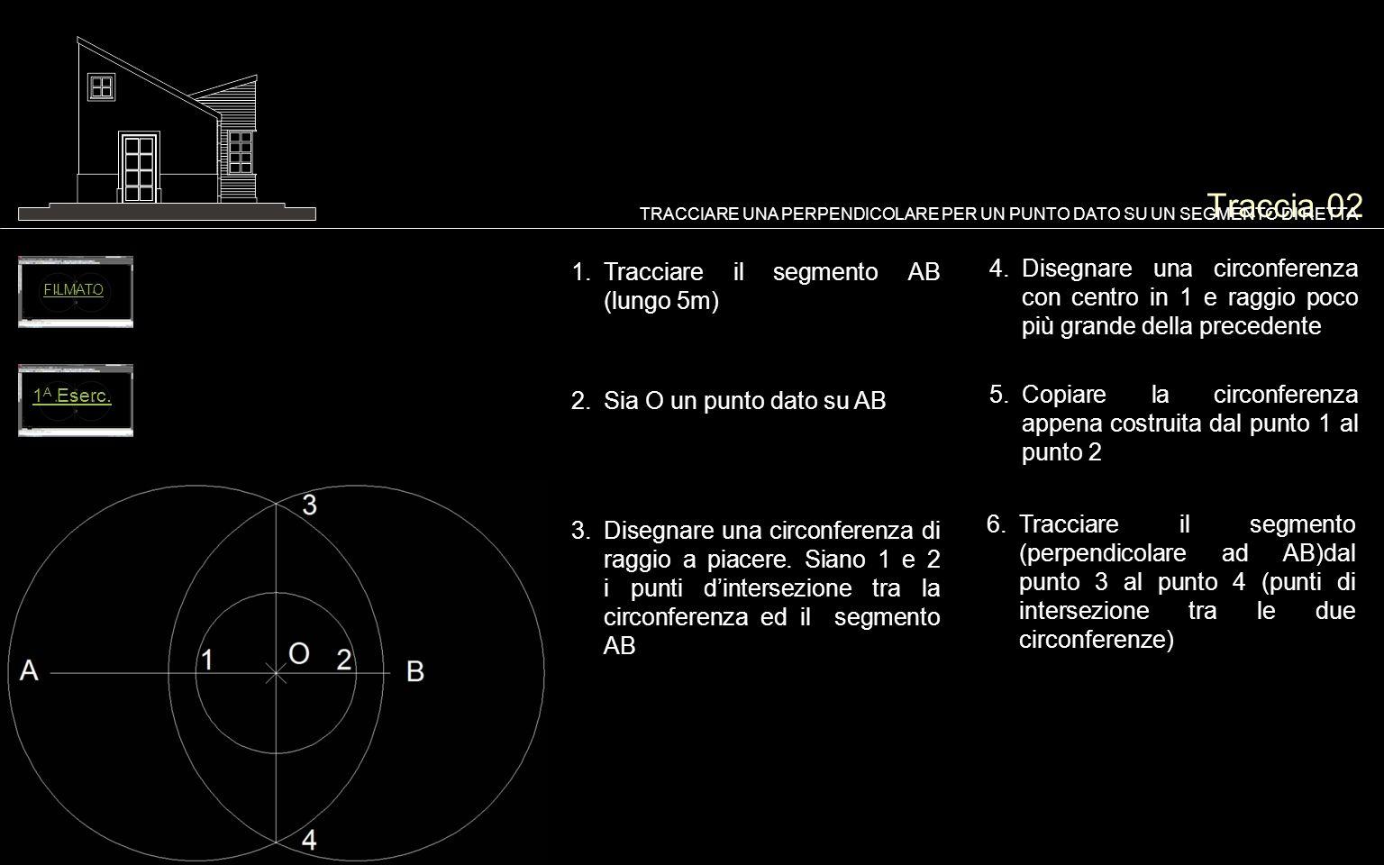 Traccia 02 1.Tracciare il segmento AB (lungo 5m) TRACCIARE UNA PERPENDICOLARE PER UN PUNTO DATO SU UN SEGMENTO DI RETTA 2.Sia O un punto dato su AB 5.