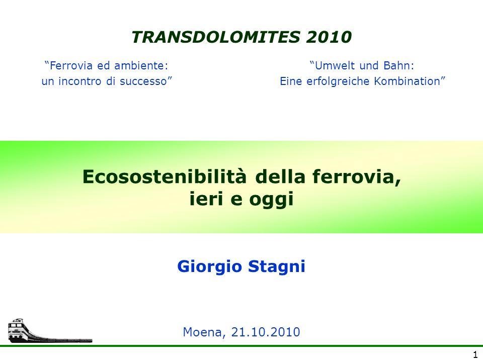 1 Ecosostenibilità della ferrovia, ieri e oggi Giorgio Stagni TRANSDOLOMITES 2010 Moena, 21.10.2010 Ferrovia ed ambiente: un incontro di successo Umwe
