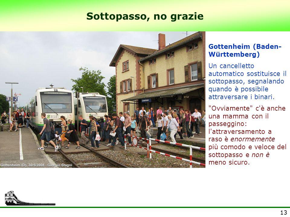 13 Sottopasso, no grazie Gottenheim (Baden- Württemberg) Un cancelletto automatico sostituisce il sottopasso, segnalando quando è possibile attraversa