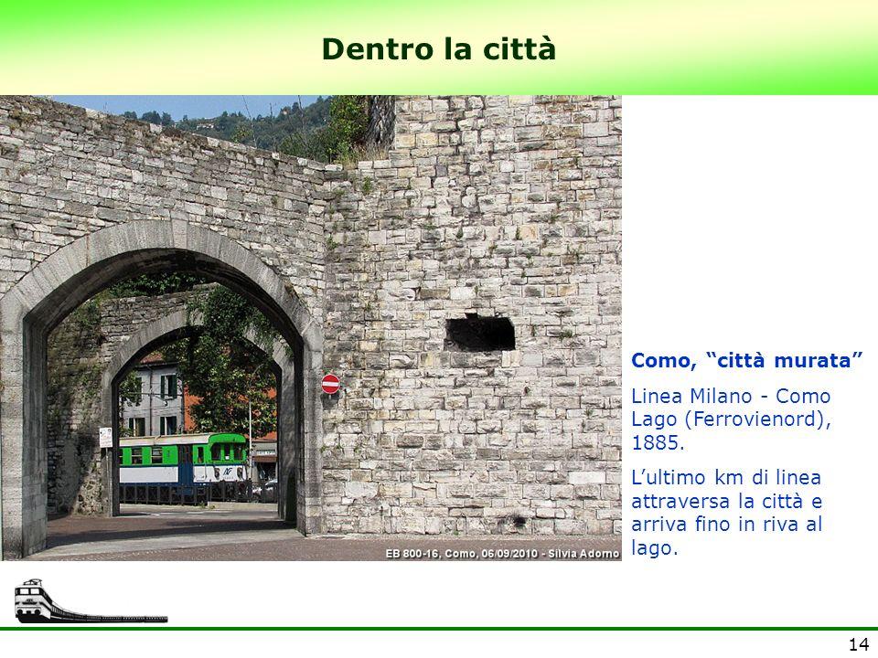 14 Dentro la città Como, città murata Linea Milano - Como Lago (Ferrovienord), 1885. Lultimo km di linea attraversa la città e arriva fino in riva al