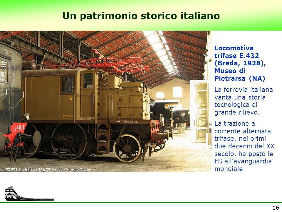 16 Un patrimonio storico italiano Locomotiva trifase E.432 (Breda, 1928), Museo di Pietrarsa (NA) La ferrovia italiana vanta una storia tecnologica di