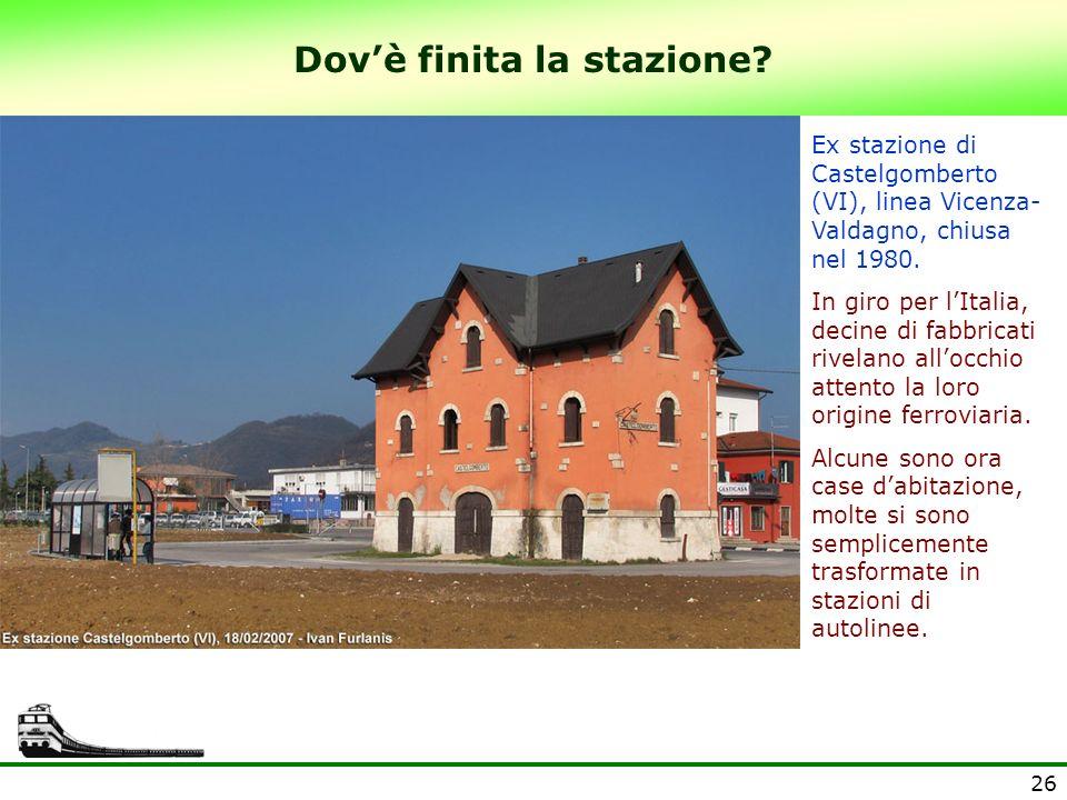 26 Dovè finita la stazione? Ex stazione di Castelgomberto (VI), linea Vicenza- Valdagno, chiusa nel 1980. In giro per lItalia, decine di fabbricati ri