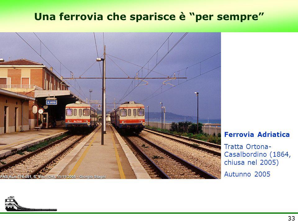 33 Una ferrovia che sparisce è per sempre Ferrovia Adriatica Tratta Ortona- Casalbordino (1864, chiusa nel 2005) Autunno 2005