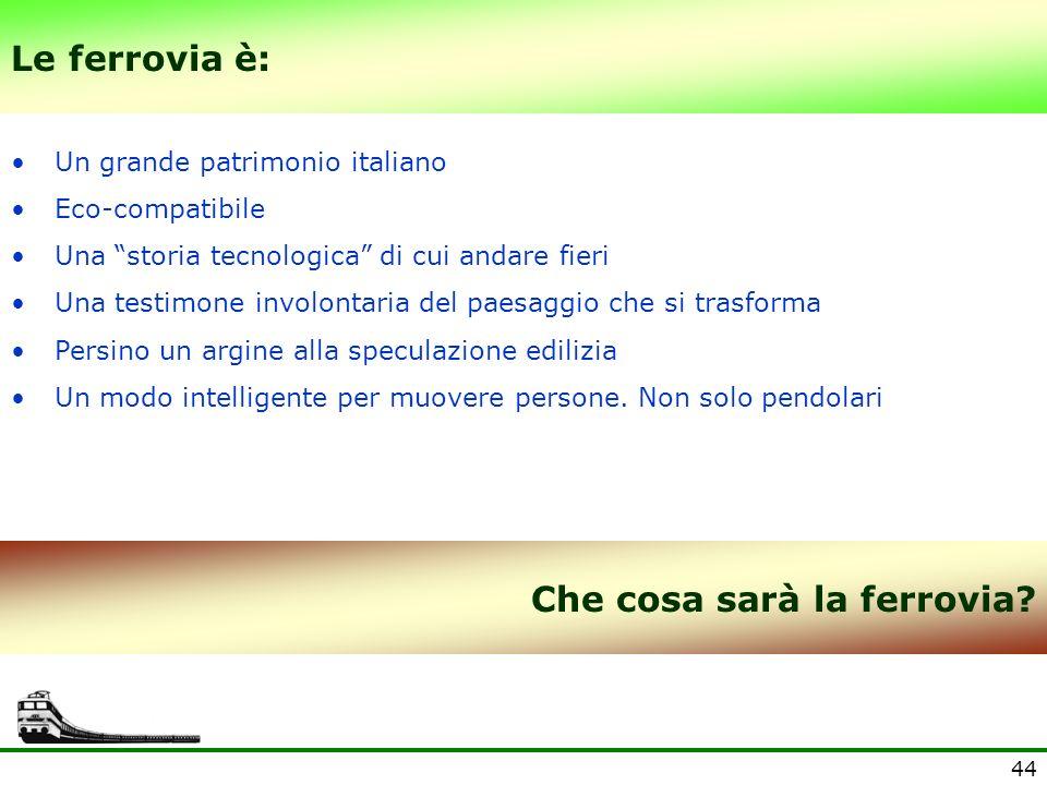 44 Le ferrovia è: Un grande patrimonio italiano Eco-compatibile Una storia tecnologica di cui andare fieri Una testimone involontaria del paesaggio ch