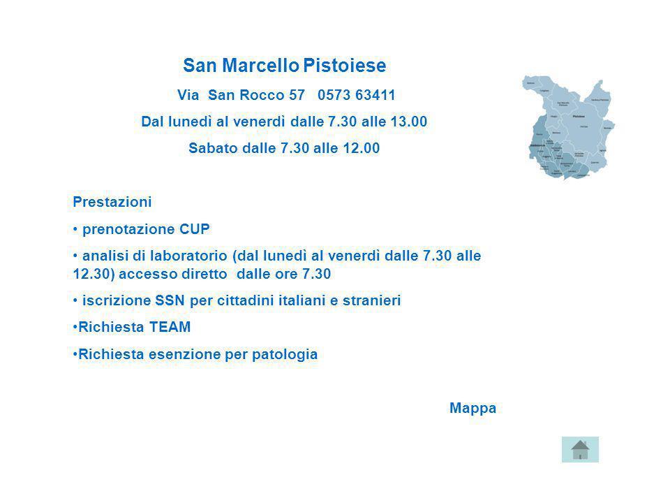 San Marcello Pistoiese Via San Rocco 57 0573 63411 Dal lunedì al venerdì dalle 7.30 alle 13.00 Sabato dalle 7.30 alle 12.00 Prestazioni prenotazione C