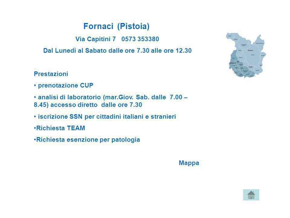 Fornaci (Pistoia) Via Capitini 7 0573 353380 Dal Lunedì al Sabato dalle ore 7.30 alle ore 12.30 Prestazioni prenotazione CUP analisi di laboratorio (m