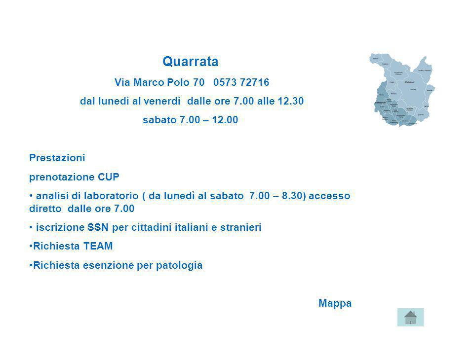 Quarrata Via Marco Polo 70 0573 72716 dal lunedì al venerdì dalle ore 7.00 alle 12.30 sabato 7.00 – 12.00 Prestazioni prenotazione CUP analisi di labo