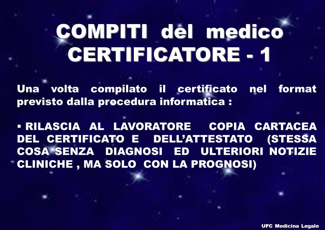 Una volta compilato il certificato nel format previsto dalla procedura informatica : RILASCIA AL LAVORATORE COPIA CARTACEA DEL CERTIFICATO E DELLATTESTATO (STESSA COSA SENZA DIAGNOSI ED ULTERIORI NOTIZIE CLINICHE, MA SOLO CON LA PROGNOSI) COMPITI del medico CERTIFICATORE - 1 UFC Medicina Legale