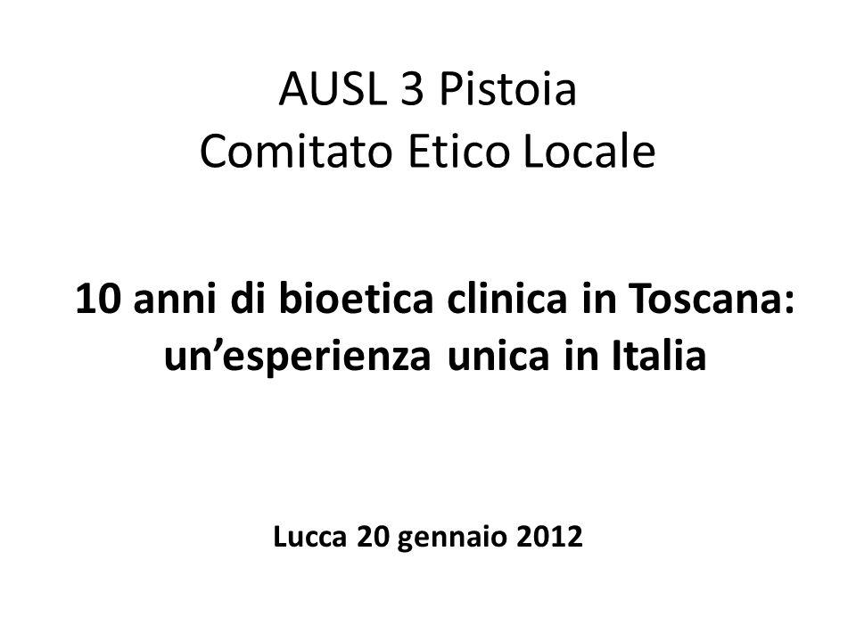 AUSL 3 Pistoia Comitato Etico Locale Lucca 20 gennaio 2012 10 anni di bioetica clinica in Toscana: unesperienza unica in Italia