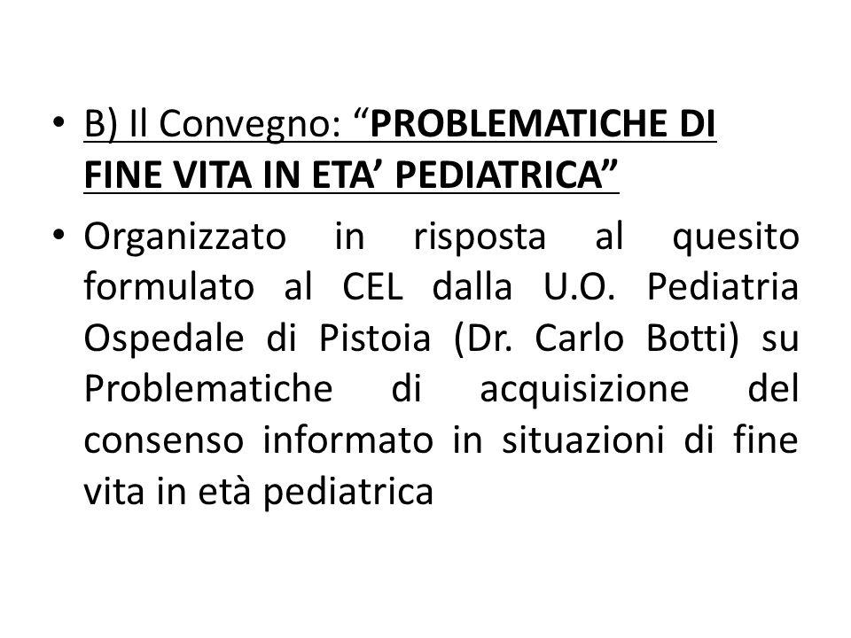 B) Il Convegno: PROBLEMATICHE DI FINE VITA IN ETA PEDIATRICA Organizzato in risposta al quesito formulato al CEL dalla U.O. Pediatria Ospedale di Pist