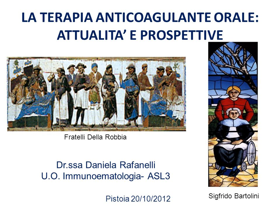 LA TERAPIA ANTICOAGULANTE ORALE: ATTUALITA E PROSPETTIVE Dr.ssa Daniela Rafanelli U.O. Immunoematologia- ASL3 Pistoia 20/10/2012 Fratelli Della Robbia