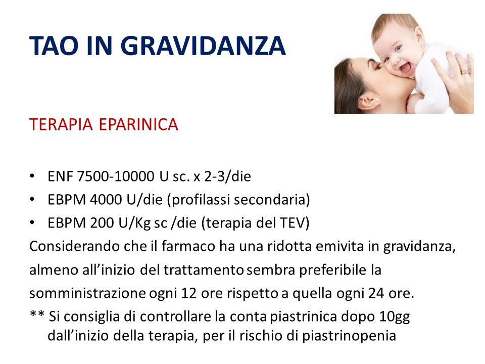 TAO IN GRAVIDANZA TERAPIA EPARINICA ENF 7500-10000 U sc. x 2-3/die EBPM 4000 U/die (profilassi secondaria) EBPM 200 U/Kg sc /die (terapia del TEV) Con
