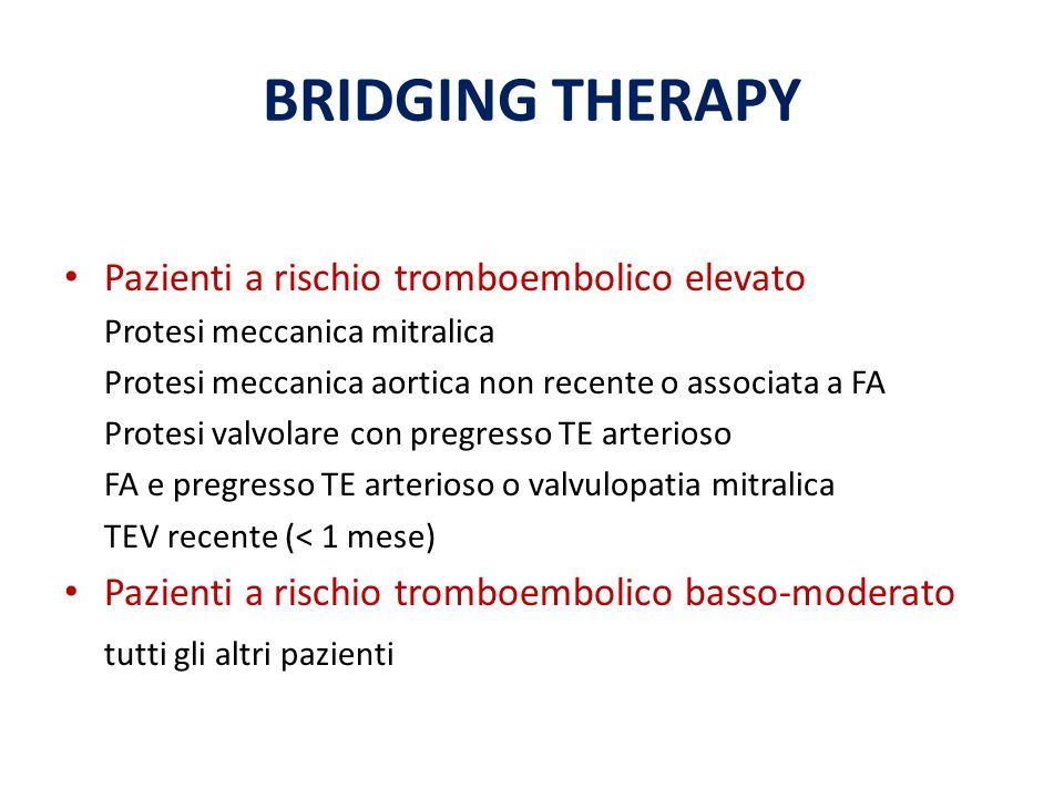 BRIDGING THERAPY Pazienti a rischio tromboembolico elevato Protesi meccanica mitralica Protesi meccanica aortica non recente o associata a FA Protesi valvolare con pregresso TE arterioso FA e pregresso TE arterioso o valvulopatia mitralica TEV recente (< 1 mese) Pazienti a rischio tromboembolico basso-moderato tutti gli altri pazienti