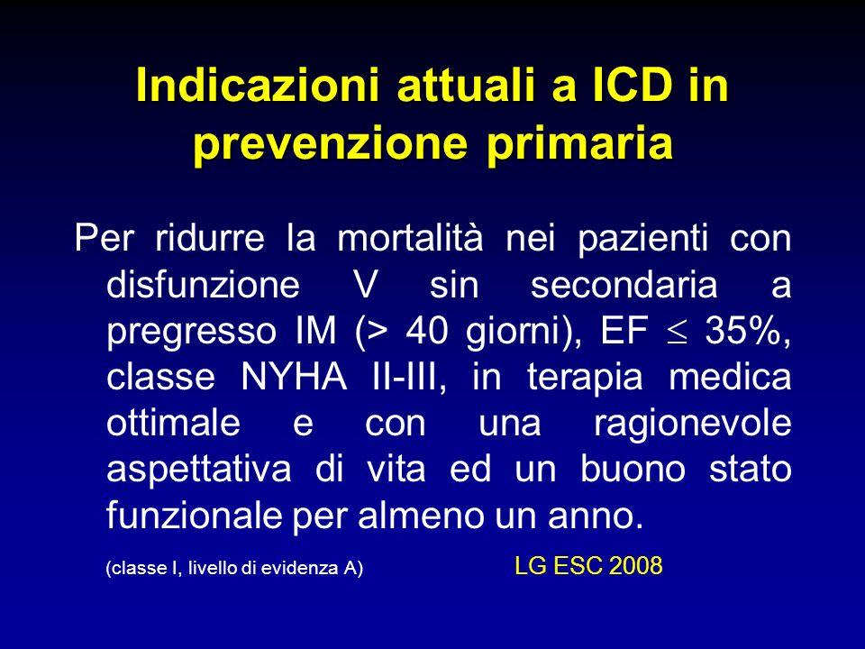 Indicazioni attuali a ICD in prevenzione primaria Per ridurre la mortalità nei pazienti con disfunzione V sin secondaria a pregresso IM (> 40 giorni),