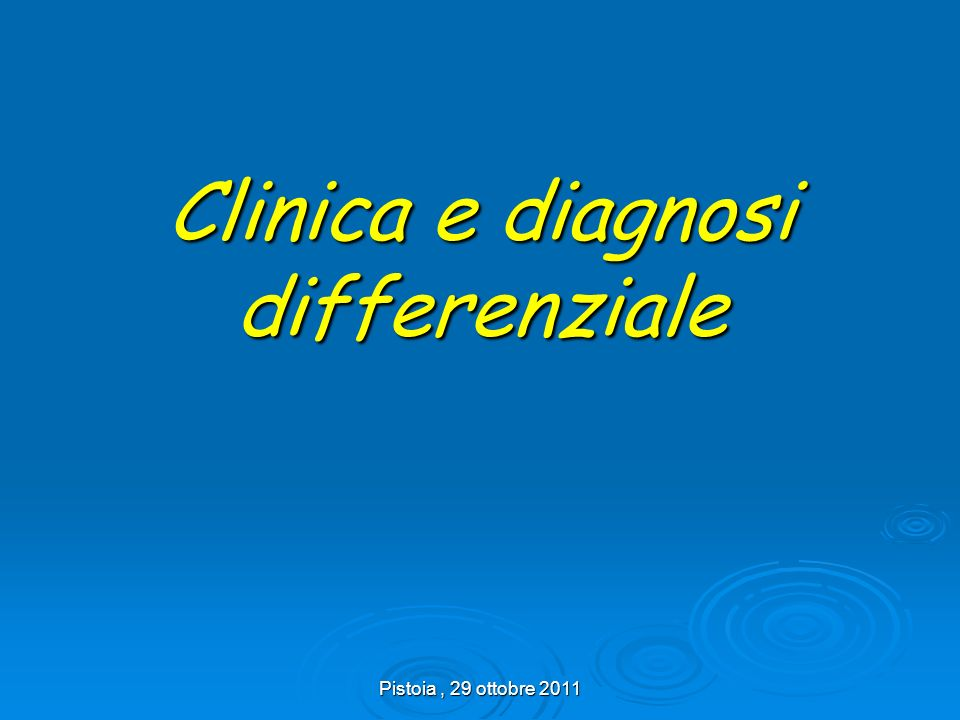 Pistoia, 29 ottobre 2011 Clinica e diagnosi differenziale