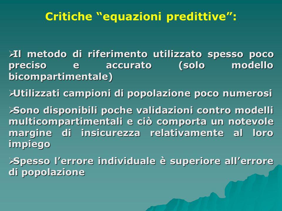 Critiche equazioni predittive: Il metodo di riferimento utilizzato spesso poco preciso e accurato (solo modello bicompartimentale) Il metodo di riferi