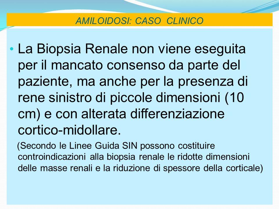AMILOIDOSI: CASO CLINICO La Biopsia Renale non viene eseguita per il mancato consenso da parte del paziente, ma anche per la presenza di rene sinistro