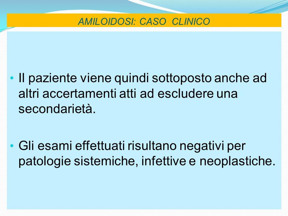 AMILOIDOSI: CASO CLINICO Il paziente viene quindi sottoposto anche ad altri accertamenti atti ad escludere una secondarietà. Gli esami effettuati risu