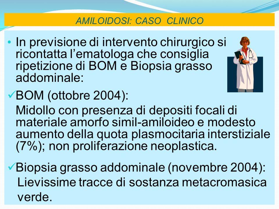 AMILOIDOSI: CASO CLINICO In previsione di intervento chirurgico si ricontatta lematologa che consiglia ripetizione di BOM e Biopsia grasso addominale: