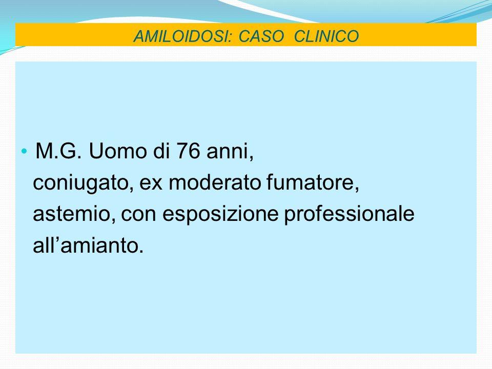 AMILOIDOSI: CASO CLINICO M.G. Uomo di 76 anni, coniugato, ex moderato fumatore, astemio, con esposizione professionale allamianto.