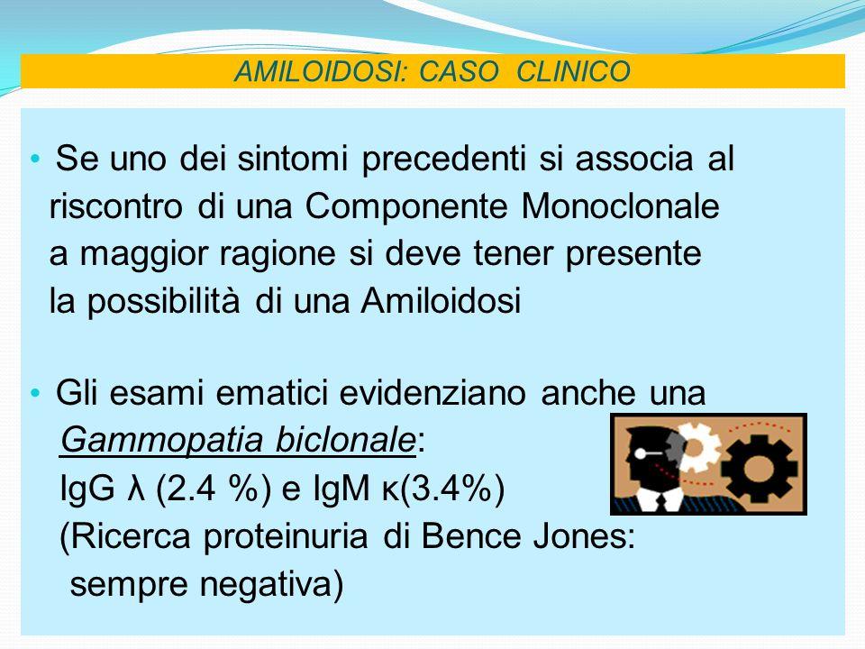 AMILOIDOSI: CASO CLINICO Microscopia ottica: campione bioptico di tessuto renale corticale con 15 glomeruli di volume normale variamente ipocellulati che mostrano in sede mesangiale ed in parte parietale, presenza di materiale amorfo, omogeneo, eosinofilo e PAS positivo.