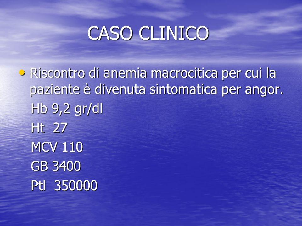 CASO CLINICO CASO CLINICO Riscontro di anemia macrocitica per cui la paziente è divenuta sintomatica per angor. Riscontro di anemia macrocitica per cu