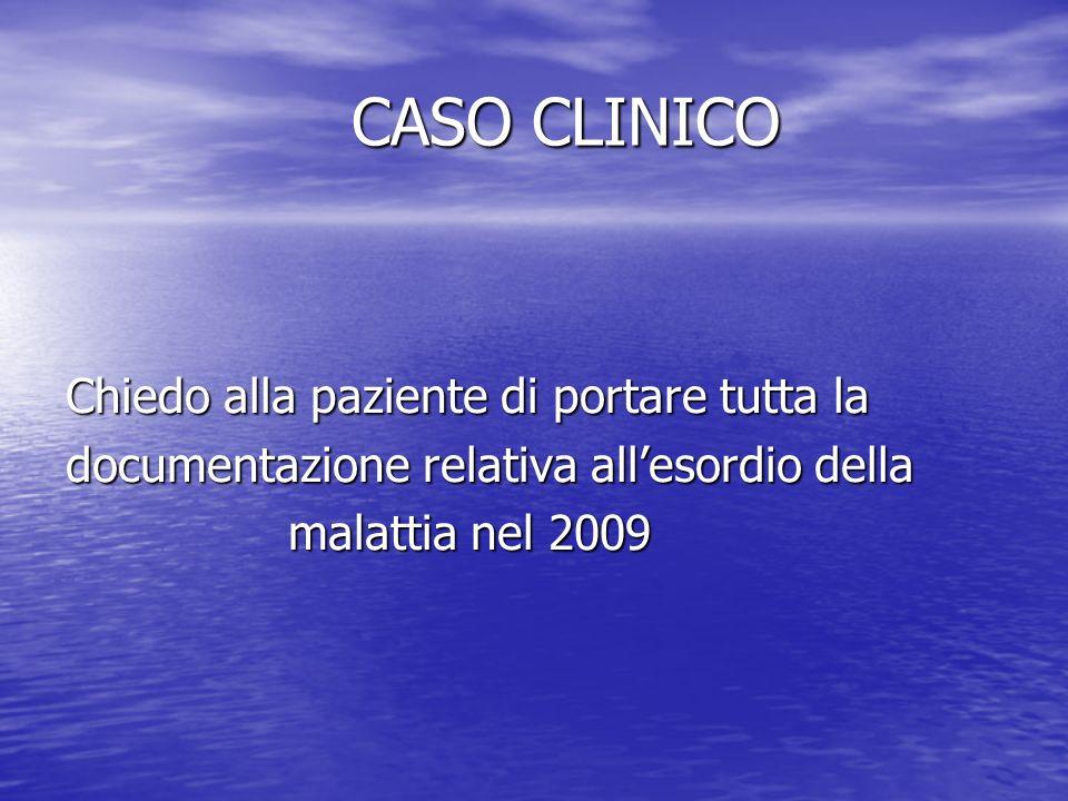 CASO CLINICO CASO CLINICO Chiedo alla paziente di portare tutta la documentazione relativa allesordio della malattia nel 2009 malattia nel 2009