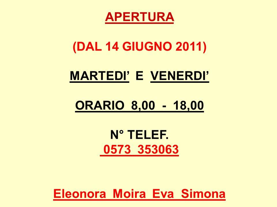 APERTURA (DAL 14 GIUGNO 2011) MARTEDI E VENERDI ORARIO 8,00 - 18,00 N° TELEF. 0573 353063 Eleonora Moira Eva Simona