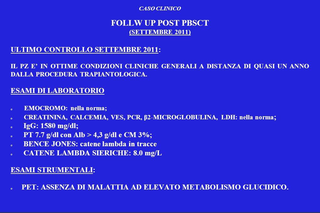 CASO CLINICO FOLLW UP POST PBSCT (SETTEMBRE 2011) ULTIMO CONTROLLO SETTEMBRE 2011: IL PZ E IN OTTIME CONDIZIONI CLINICHE GENERALI A DISTANZA DI QUASI