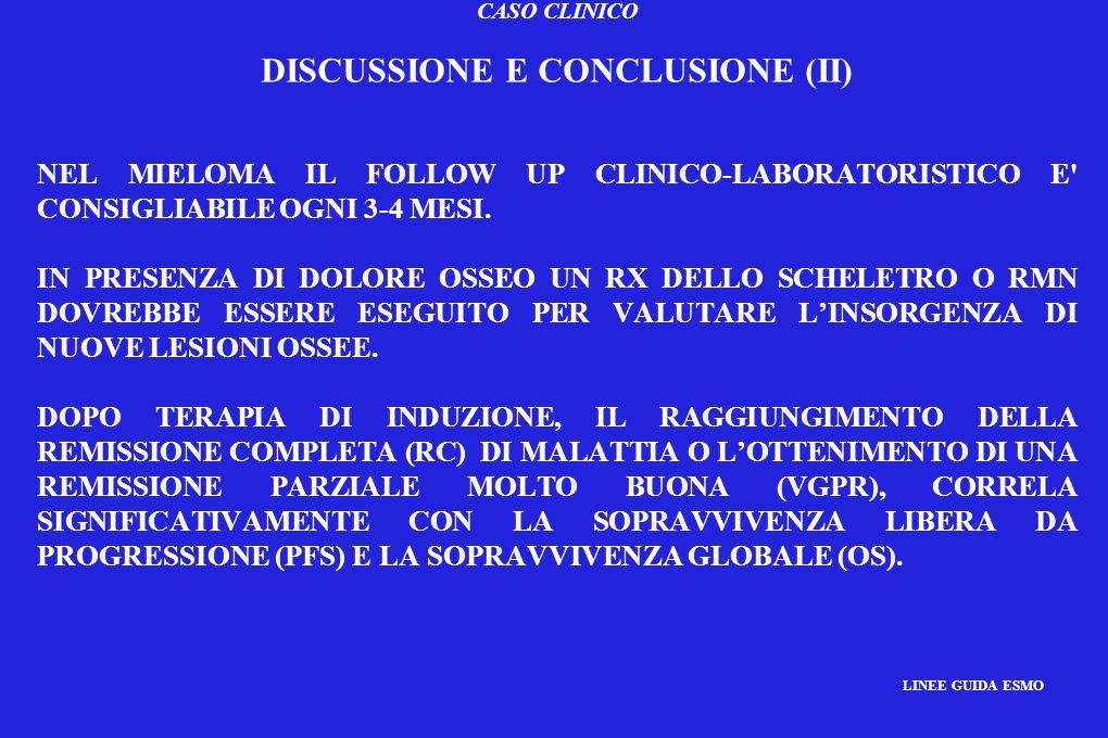 CASO CLINICO DISCUSSIONE E CONCLUSIONE (II) NEL MIELOMA IL FOLLOW UP CLINICO-LABORATORISTICO E' CONSIGLIABILE OGNI 3-4 MESI. IN PRESENZA DI DOLORE OSS