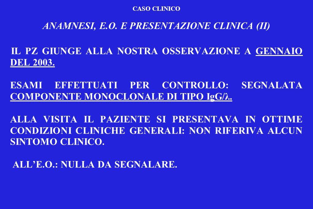 CASO CLINICO ITER DIAGNOSTICO ESAMI DI LABORATORIO, STRUMENTALI ED ISTOLOGICI (I) ESAMI DI LABORATORIO ALLESORDIO: Hb = 16.2 g/dl; PLT = 194.000/mmc; GB = 5110 con formula leucocitaria conservata; LDH = 254; VES = 3; PCR = 0,45; β 2- microglobulina = 1,9; creatinina = 0,63; calcemia =9.4; PT = 8.0 (Alb = 63.1% 5.0 g/dl; CM 7.7%0,6 g/dl di tipo IgG/λ); IgG = 1570 mg/dl, IgA = 180 mg/dl; IgM = 50 mg/dl; Bence Jones = NEGATIVO; Nella norma i restanti esami ematochimici.