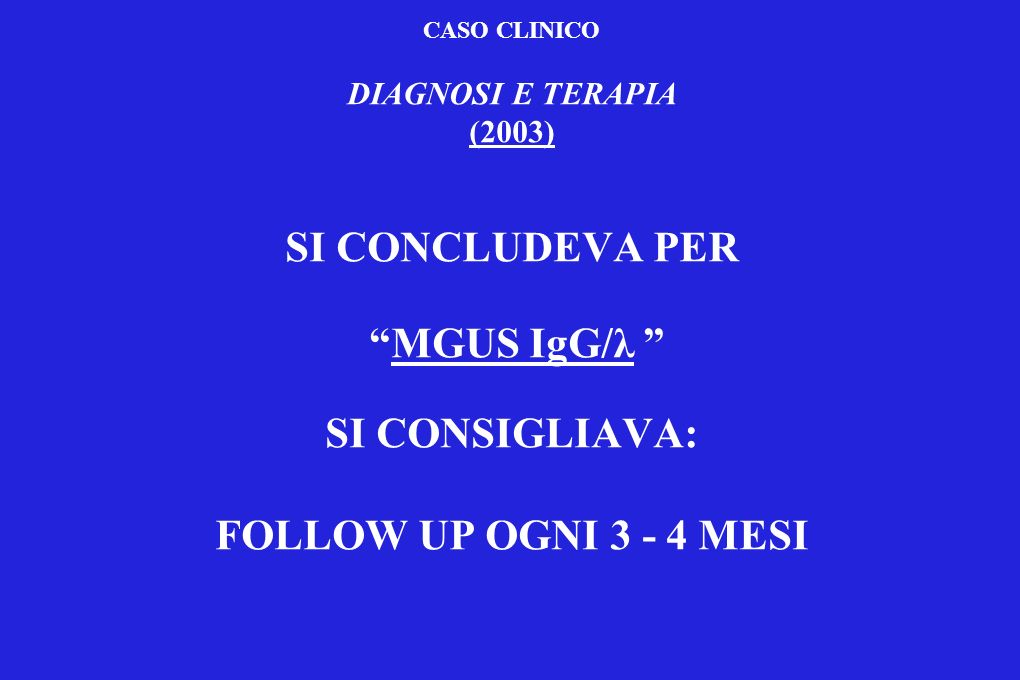 CASO CLINICO DIAGNOSI E TERAPIA (2003) SI CONCLUDEVA PER MGUS IgG/λ SI CONSIGLIAVA: FOLLOW UP OGNI 3 - 4 MESI