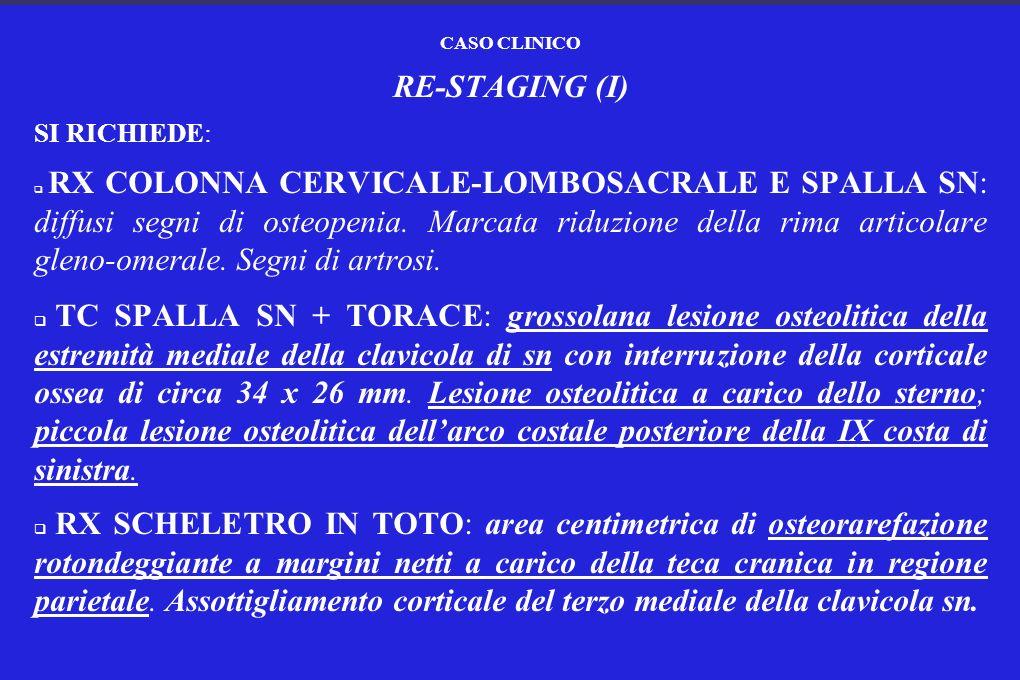 CASO CLINICO RE-STAGING (I) SI RICHIEDE: RX COLONNA CERVICALE-LOMBOSACRALE E SPALLA SN: diffusi segni di osteopenia. Marcata riduzione della rima arti