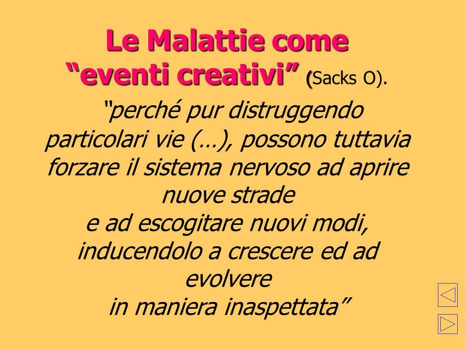 Le Malattie come eventi creativi ( Le Malattie come eventi creativi (Sacks O). perché pur distruggendo particolari vie (…), possono tuttavia forzare i