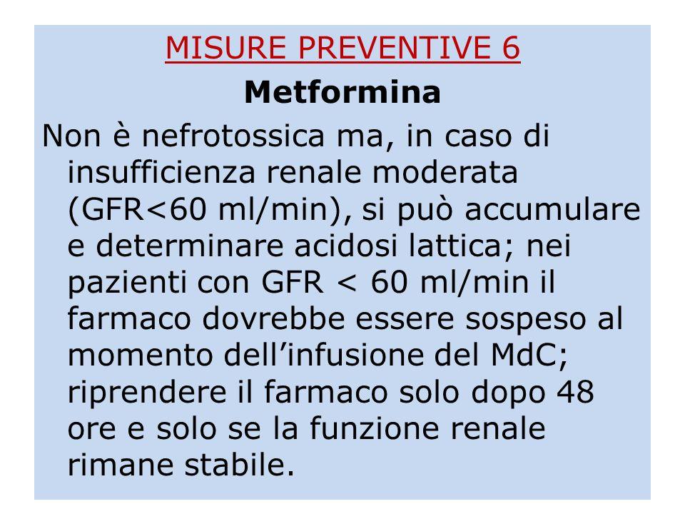 MISURE PREVENTIVE 6 Metformina Non è nefrotossica ma, in caso di insufficienza renale moderata (GFR<60 ml/min), si può accumulare e determinare acidos