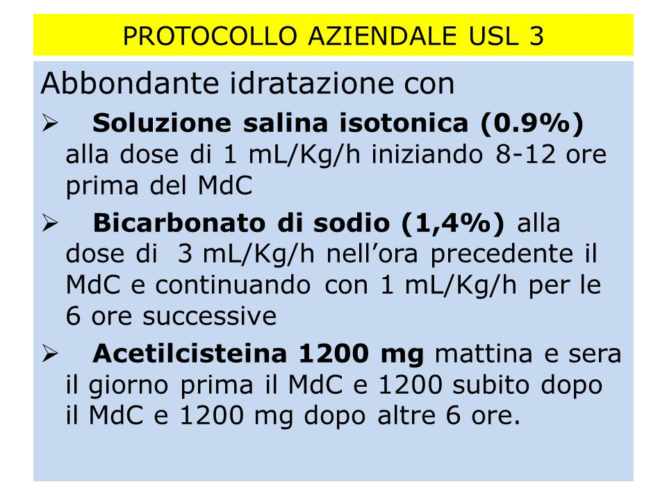 PROTOCOLLO AZIENDALE USL 3 Abbondante idratazione con Soluzione salina isotonica (0.9%) alla dose di 1 mL/Kg/h iniziando 8-12 ore prima del MdC Bicarb