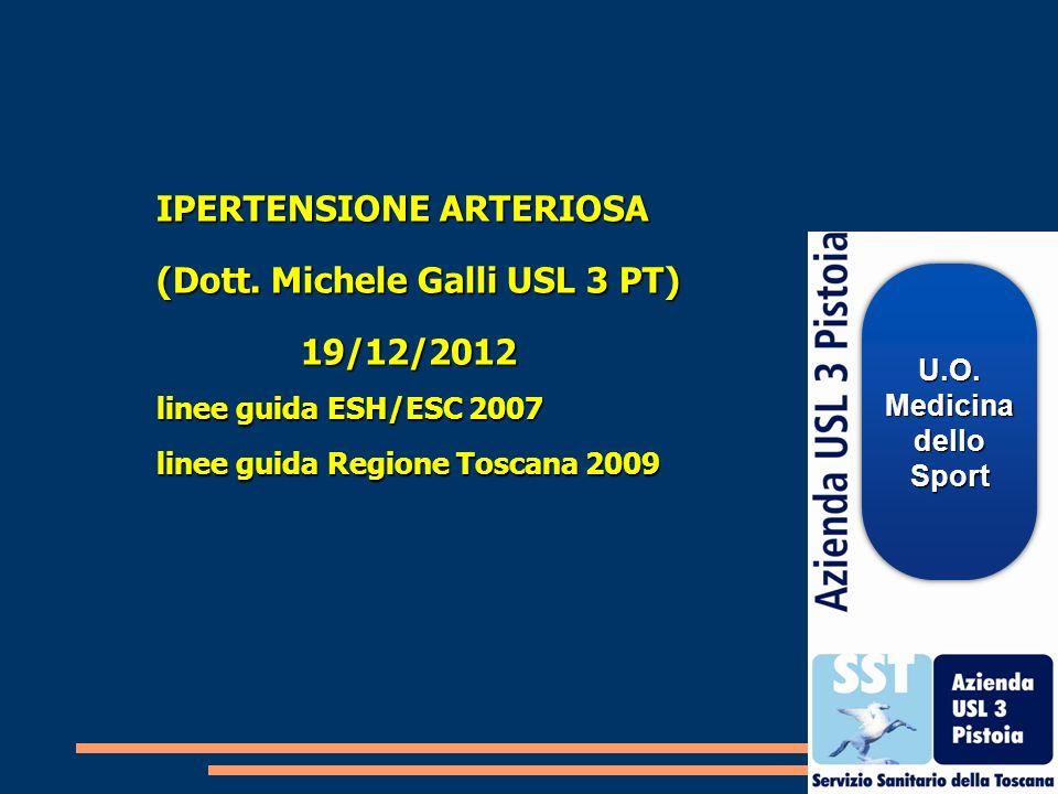 IPERTENSIONE ARTERIOSA (Dott. Michele Galli USL 3 PT) 19/12/2012 19/12/2012 linee guida ESH/ESC 2007 linee guida Regione Toscana 2009 U.O.Medicinadell