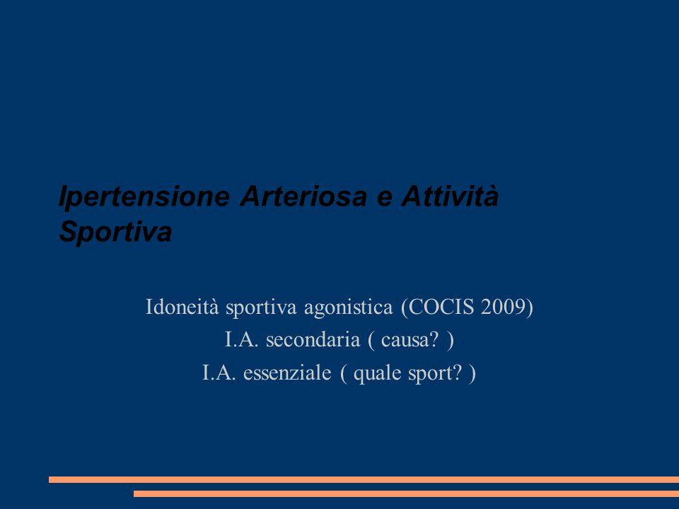 Ipertensione Arteriosa e Attività Sportiva Idoneità sportiva agonistica (COCIS 2009) I.A. secondaria ( causa? ) I.A. essenziale ( quale sport? )