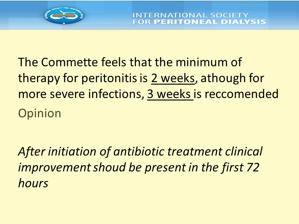 The Commette feels that the minimum of therapy for peritonitis is 2 weeks, athough for more severe infections, 3 weeks is reccomended Opinion After in